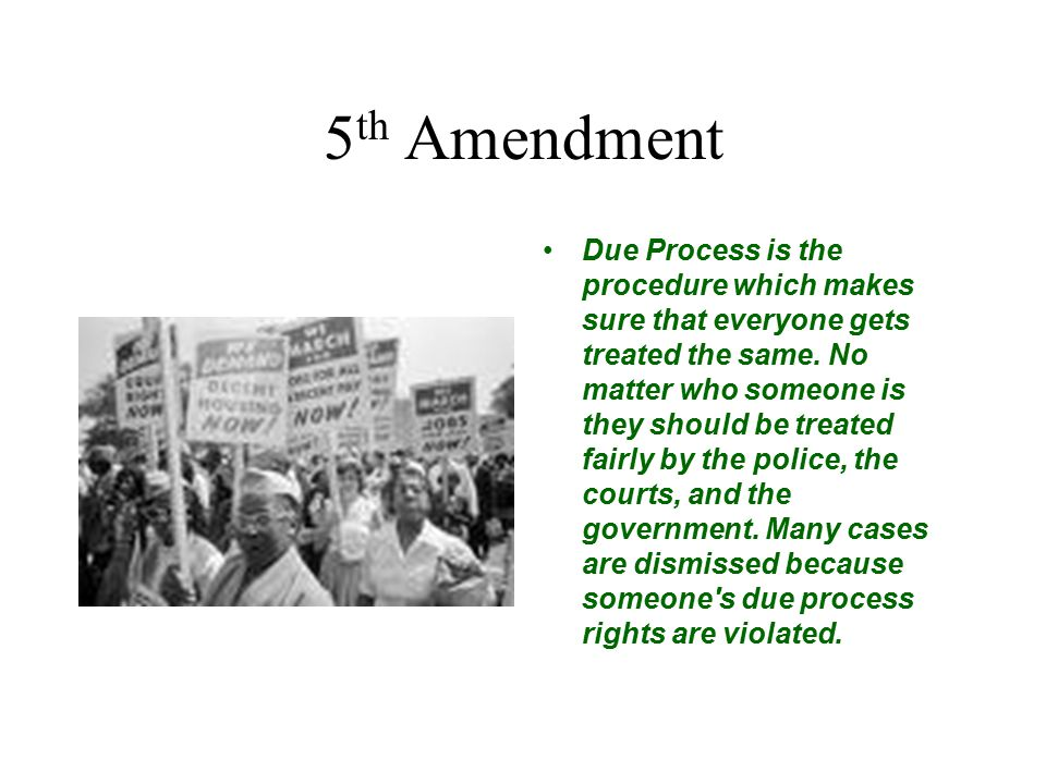 5 th Amendment Due Process is the procedure which makes sure that everyone gets treated the same. No matter who someone is they should be treated fair