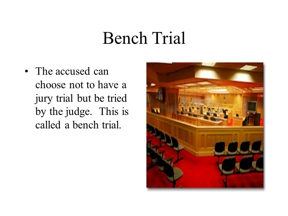Bench Trial The accused can choose not to have a jury trial but be tried by the judge. This is called a bench trial.