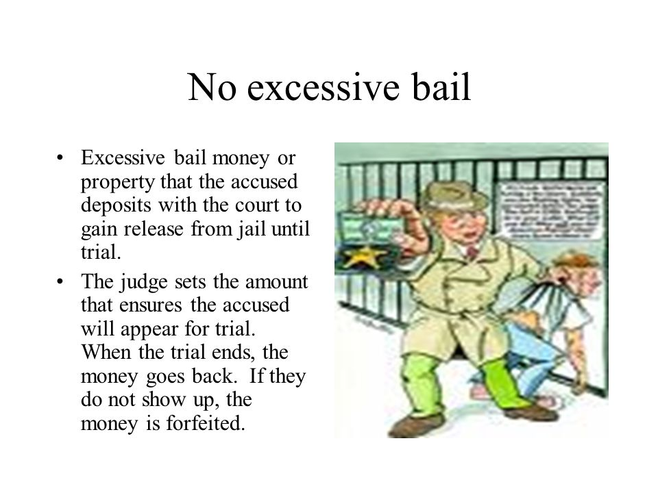 No excessive bail Excessive bail money or property that the accused deposits with the court to gain release from jail until trial. The judge sets the