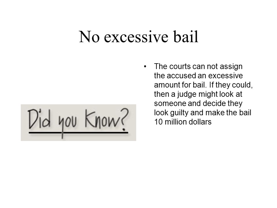 No excessive bail The courts can not assign the accused an excessive amount for bail. If they could, then a judge might look at someone and decide the