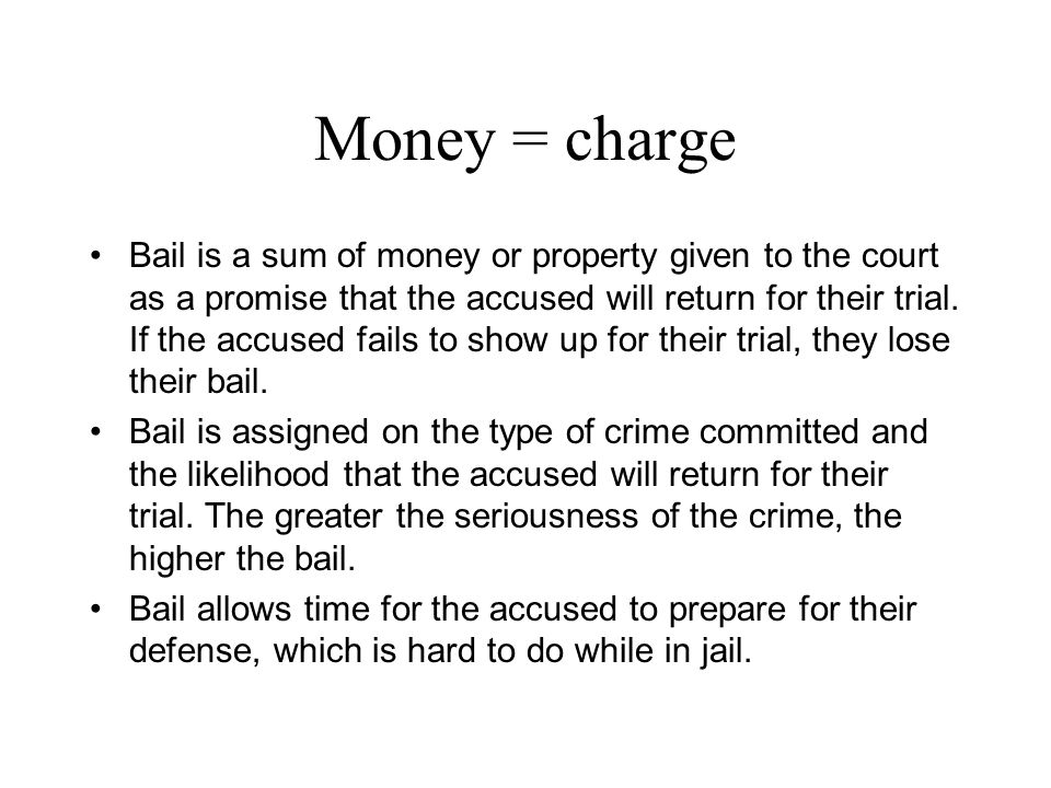 Money = charge Bail is a sum of money or property given to the court as a promise that the accused will return for their trial. If the accused fails t