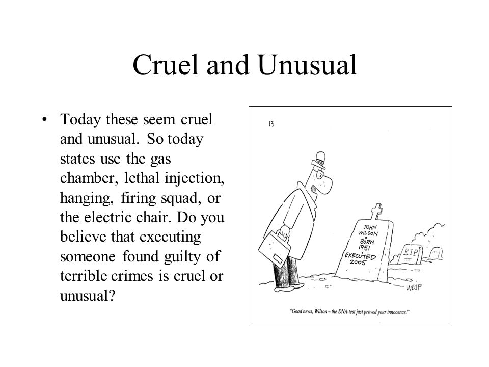 Cruel and Unusual Today these seem cruel and unusual. So today states use the gas chamber, lethal injection, hanging, firing squad, or the electric ch