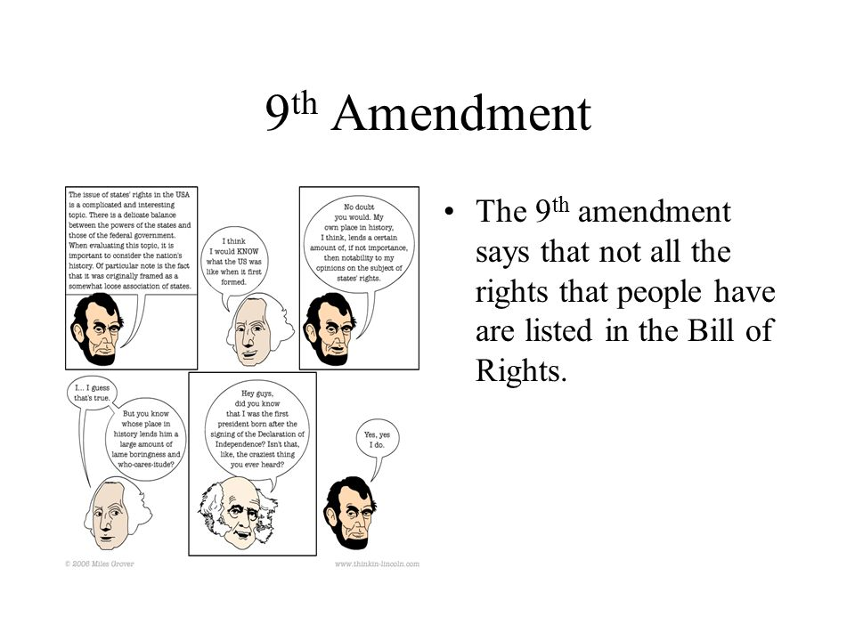 9 th Amendment The 9 th amendment says that not all the rights that people have are listed in the Bill of Rights.