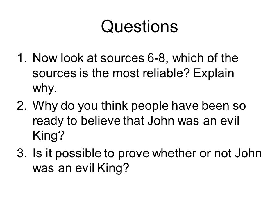 Questions 1.Now look at sources 6-8, which of the sources is the most reliable? Explain why. 2.Why do you think people have been so ready to believe t