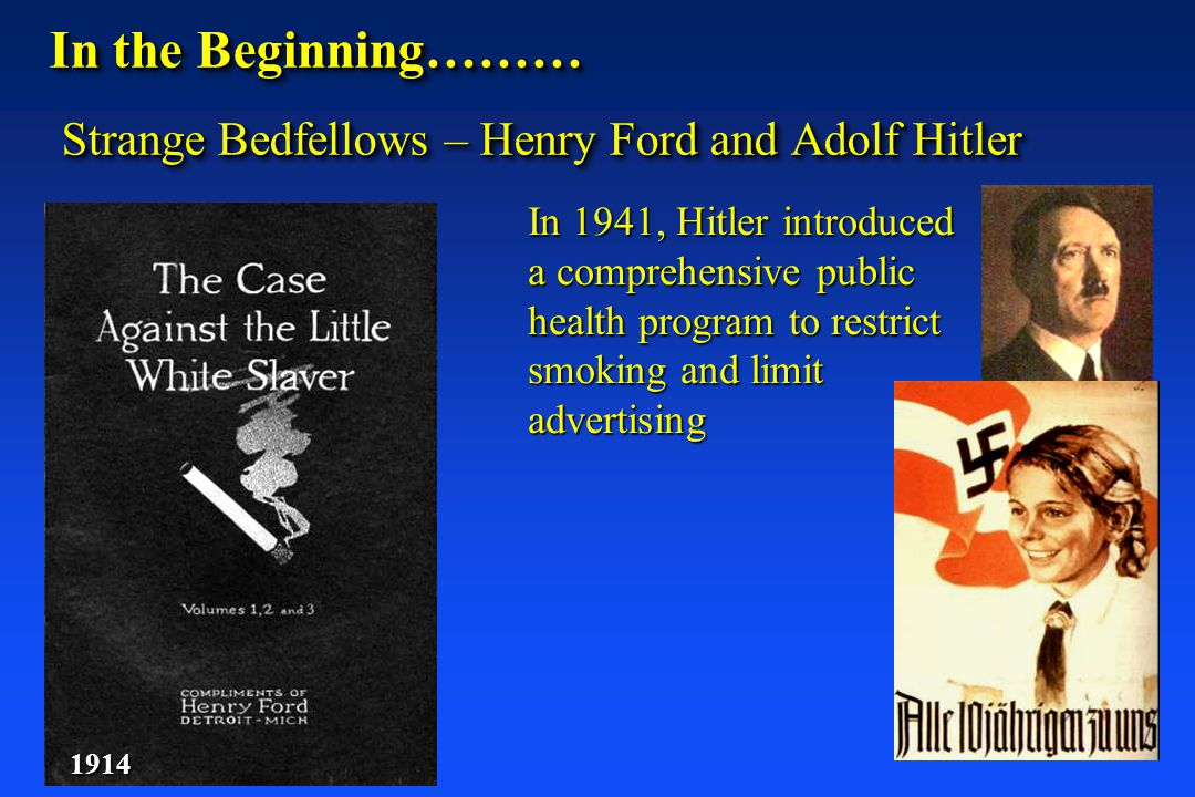 In the Beginning……… Strange Bedfellows – Henry Ford and Adolf Hitler 1914 In 1941, Hitler introduced a comprehensive public health program to restrict