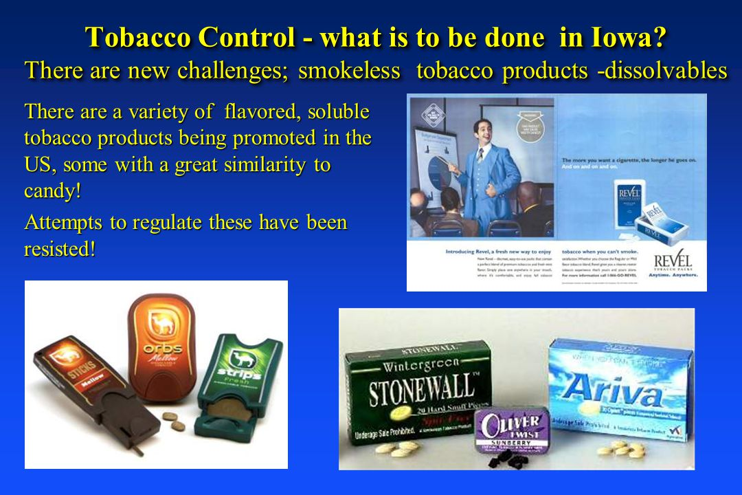 Tobacco Control - what is to be done in Iowa? There are new challenges; smokeless tobacco products -dissolvables There are a variety of flavored, solu