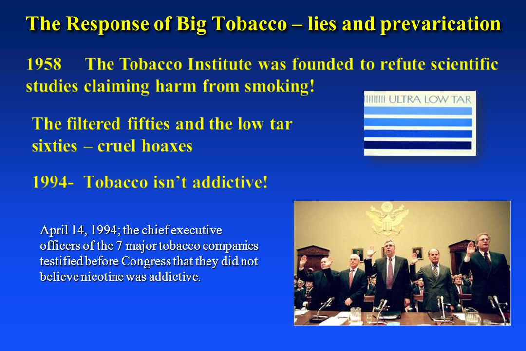 The Response of Big Tobacco – lies and prevarication April 14, 1994; the chief executive officers of the 7 major tobacco companies testified before Co