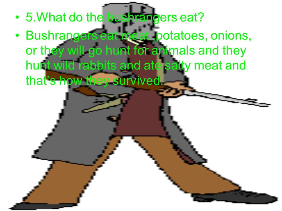 5.What do the bushrangers eat.