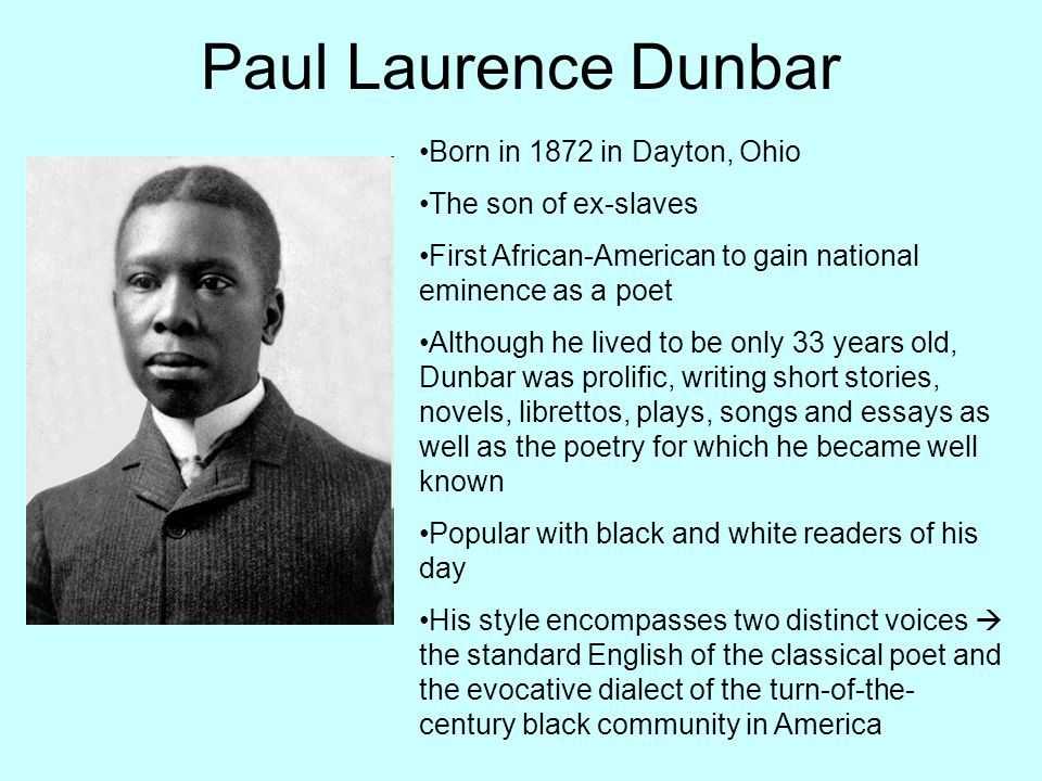 Paul Laurence Dunbar Born in 1872 in Dayton, Ohio The son of ex-slaves First African-American to gain national eminence as a poet Although he lived to