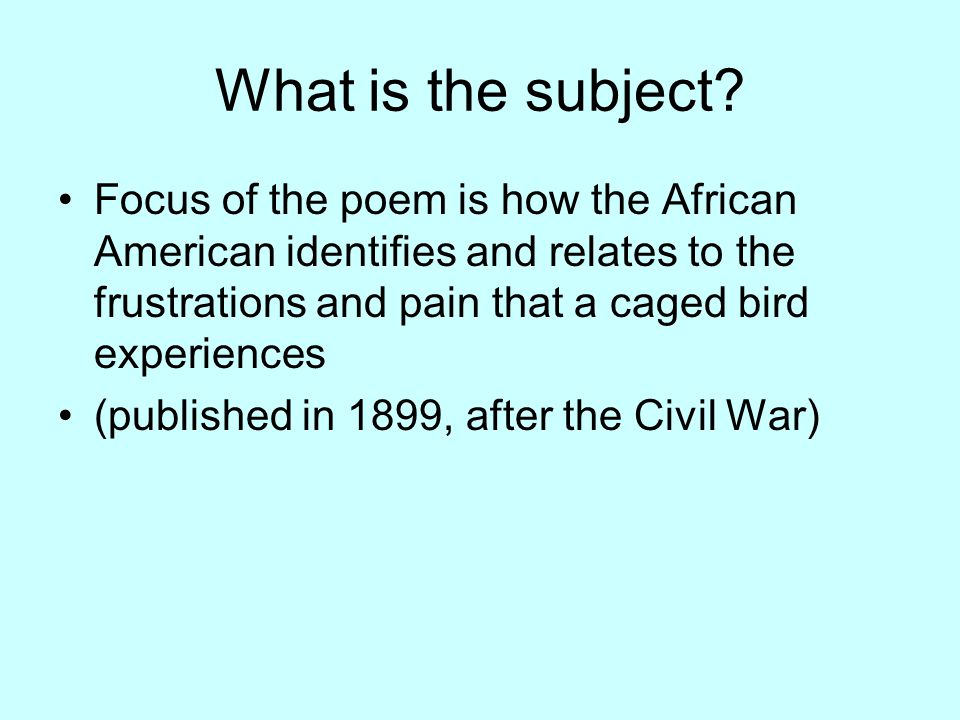 What is the subject? Focus of the poem is how the African American identifies and relates to the frustrations and pain that a caged bird experiences (