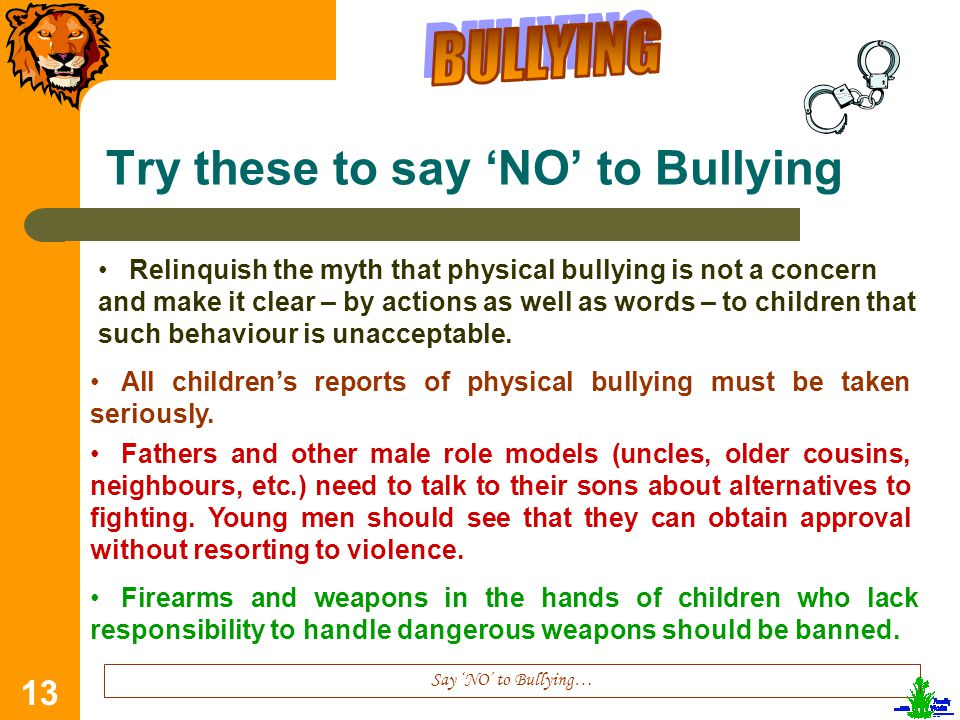 13 Try these to say 'NO' to Bullying Say 'NO' to Bullying… Relinquish the myth that physical bullying is not a concern and make it clear – by actions as well as words – to children that such behaviour is unacceptable.