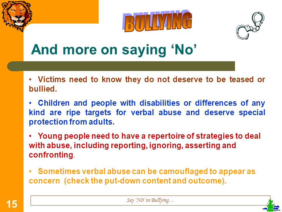 15 And more on saying 'No' Say 'NO' to Bullying… Victims need to know they do not deserve to be teased or bullied.