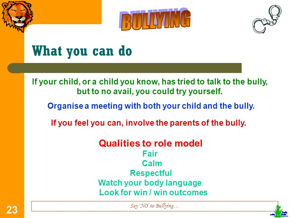 23 What you can do Say 'NO' to Bullying… If your child, or a child you know, has tried to talk to the bully, but to no avail, you could try yourself.