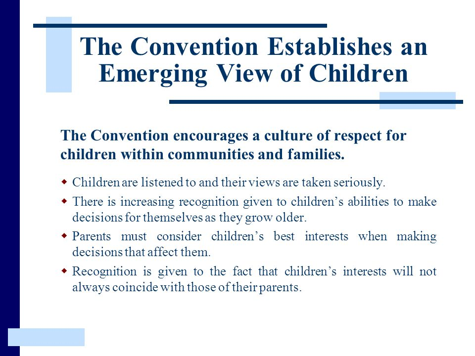 The Convention Establishes an Emerging View of Children The Convention encourages a culture of respect for children within communities and families.