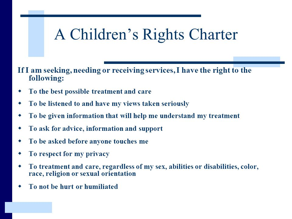 A Children's Rights Charter If I am seeking, needing or receiving services, I have the right to the following:  To the best possible treatment and care  To be listened to and have my views taken seriously  To be given information that will help me understand my treatment  To ask for advice, information and support  To be asked before anyone touches me  To respect for my privacy  To treatment and care, regardless of my sex, abilities or disabilities, color, race, religion or sexual orientation  To not be hurt or humiliated
