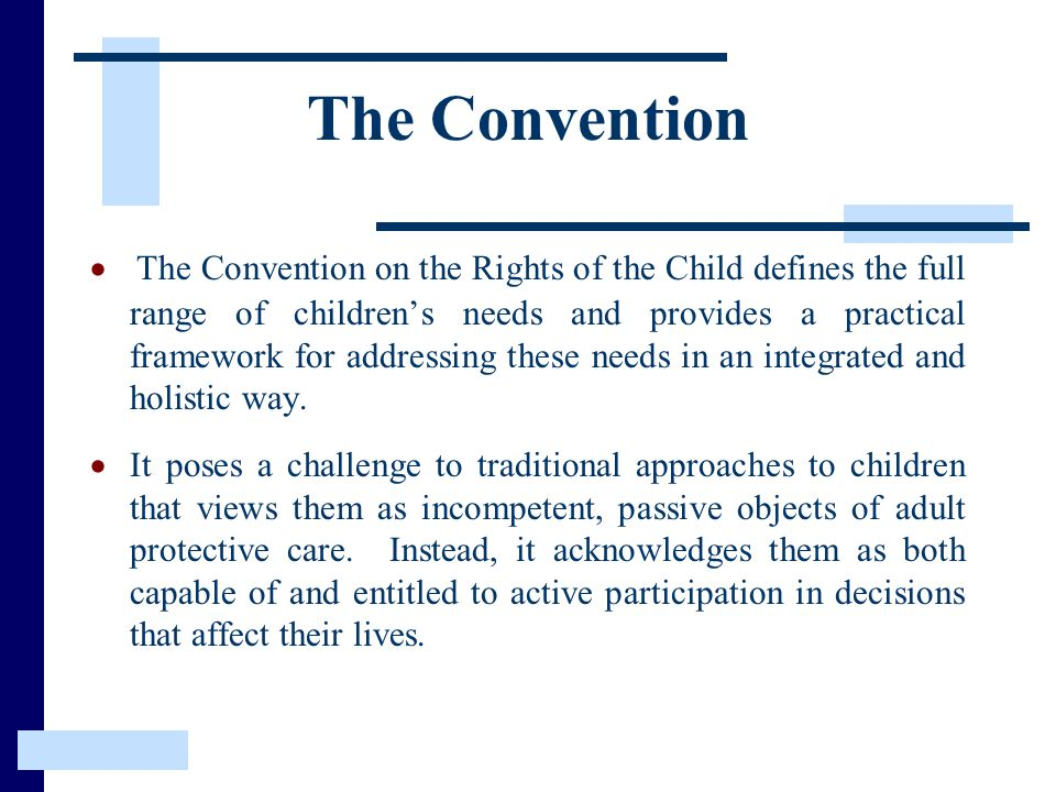 The Convention  The Convention on the Rights of the Child defines the full range of children's needs and provides a practical framework for addressing these needs in an integrated and holistic way.