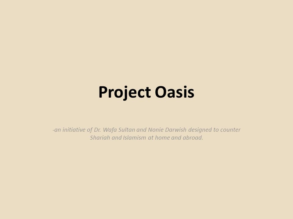 Project Oasis Mission Statement The goal of this project is to create a greater understanding of the plight of Muslims living under any form of Shariah law (Islamic Law) while educating those in the West of its dangers and why its increasing permeation of Western society must be halted and reversed.