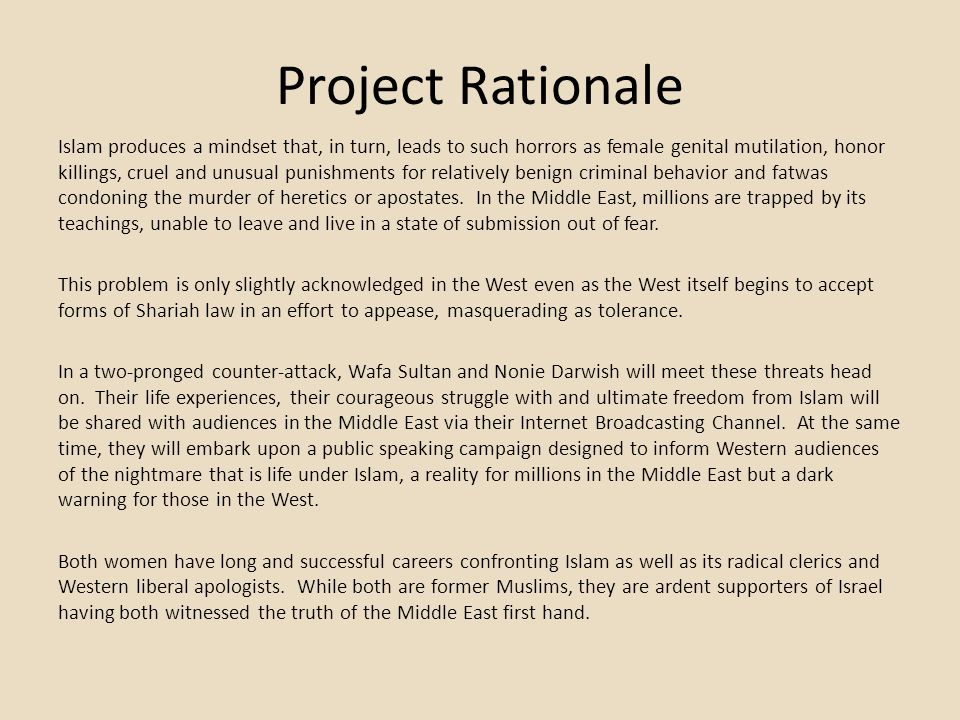 Project Rationale Islam produces a mindset that, in turn, leads to such horrors as female genital mutilation, honor killings, cruel and unusual punishments for relatively benign criminal behavior and fatwas condoning the murder of heretics or apostates.