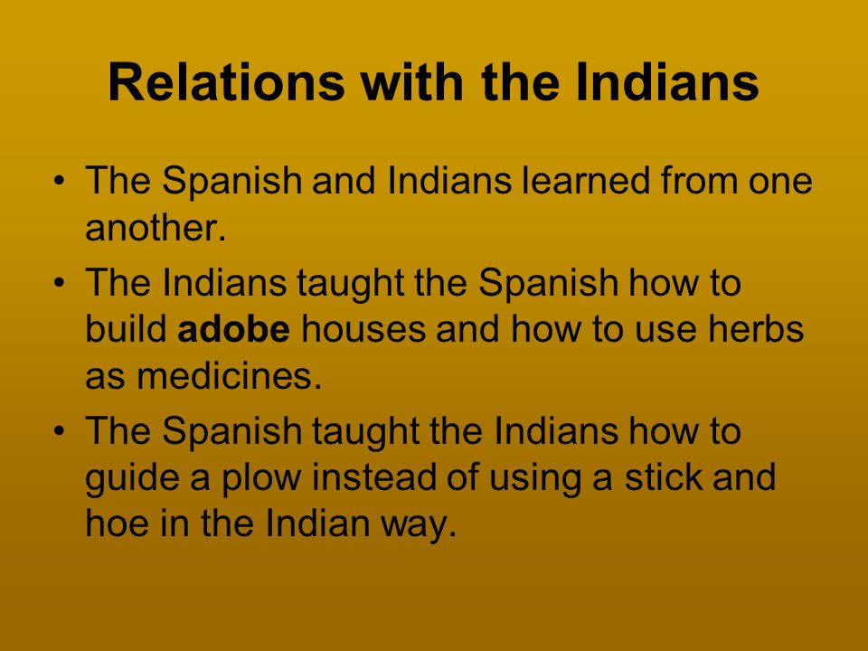 Relations with the Indians The Spanish and Indians learned from one another. The Indians taught the Spanish how to build adobe houses and how to use h