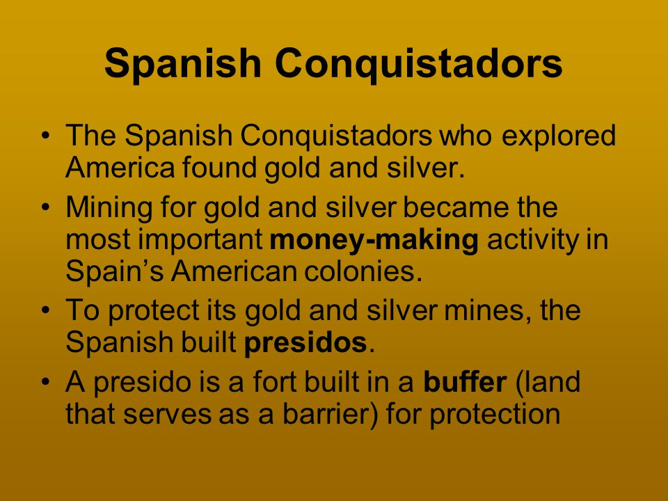 Spanish Conquistadors The Spanish Conquistadors who explored America found gold and silver. Mining for gold and silver became the most important money