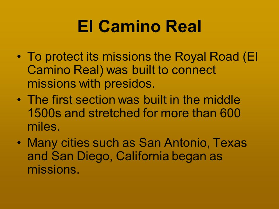 El Camino Real To protect its missions the Royal Road (El Camino Real) was built to connect missions with presidos. The first section was built in the