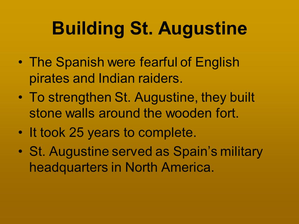 Building St. Augustine The Spanish were fearful of English pirates and Indian raiders. To strengthen St. Augustine, they built stone walls around the