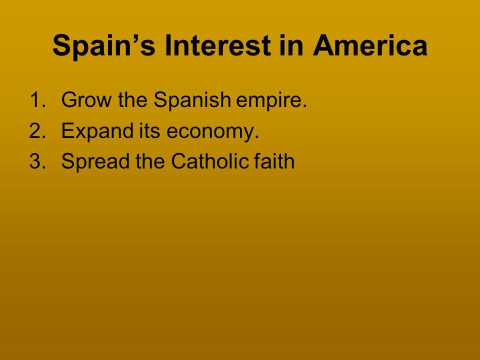 Spain's Interest in America 1.Grow the Spanish empire. 2.Expand its economy. 3.Spread the Catholic faith