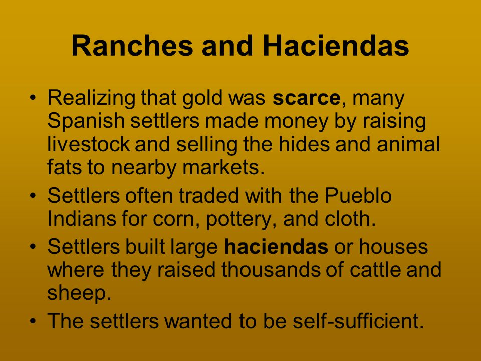 Ranches and Haciendas Realizing that gold was scarce, many Spanish settlers made money by raising livestock and selling the hides and animal fats to n