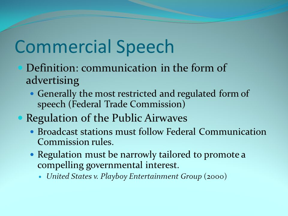 Commercial Speech Definition: communication in the form of advertising Generally the most restricted and regulated form of speech (Federal Trade Commi