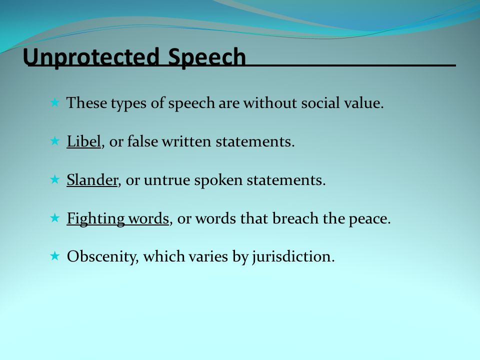 Unprotected Speech  These types of speech are without social value.  Libel, or false written statements.  Slander, or untrue spoken statements.  F