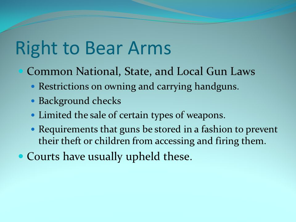 Right to Bear Arms Common National, State, and Local Gun Laws Restrictions on owning and carrying handguns. Background checks Limited the sale of cert
