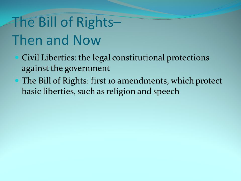 The Bill of Rights– Then and Now Civil Liberties: the legal constitutional protections against the government The Bill of Rights: first 10 amendments,