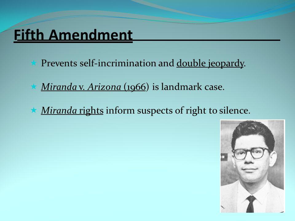 Fifth Amendment  Prevents self-incrimination and double jeopardy.  Miranda v. Arizona (1966) is landmark case.  Miranda rights inform suspects of r