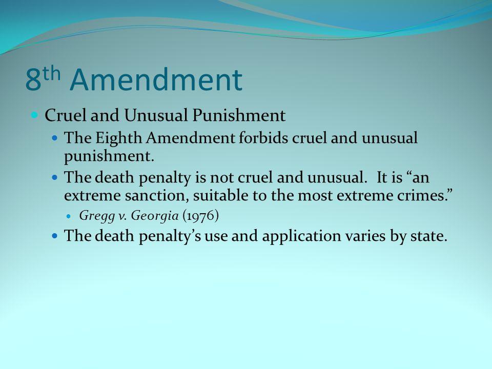 8 th Amendment Cruel and Unusual Punishment The Eighth Amendment forbids cruel and unusual punishment. The death penalty is not cruel and unusual. It