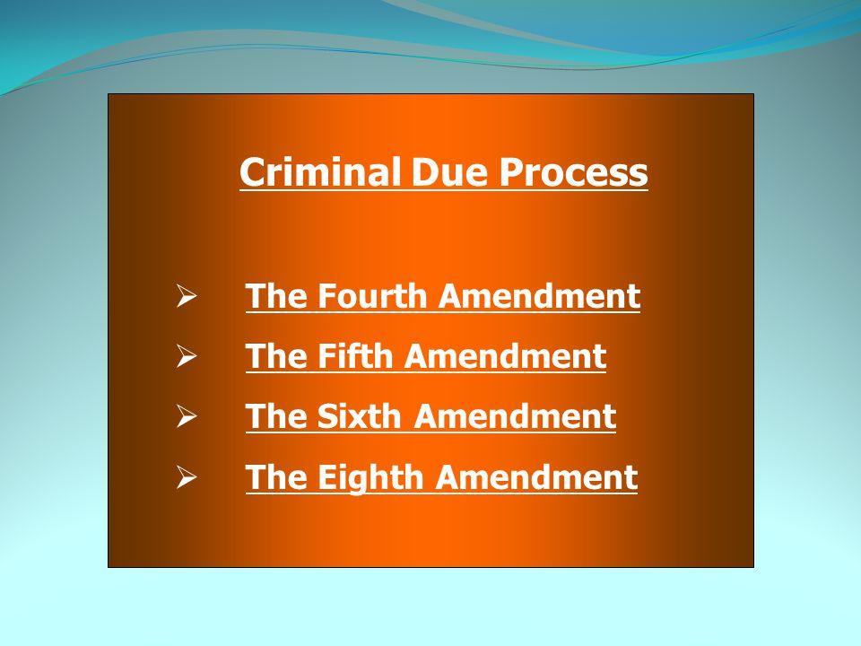 Criminal Due Process  The Fourth Amendment  The Fifth Amendment  The Sixth Amendment  The Eighth Amendment