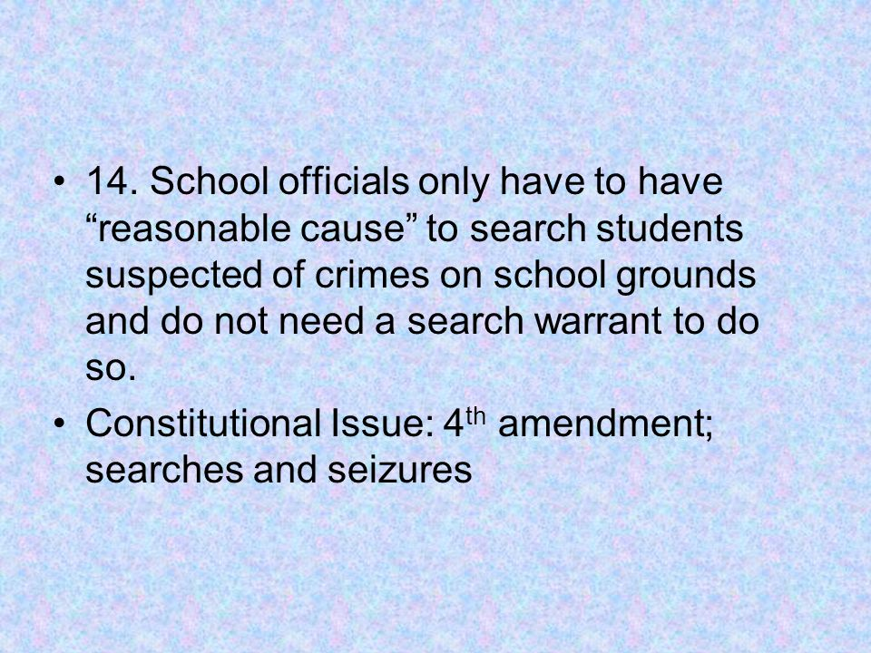 """14. School officials only have to have """"reasonable cause"""" to search students suspected of crimes on school grounds and do not need a search warrant to"""