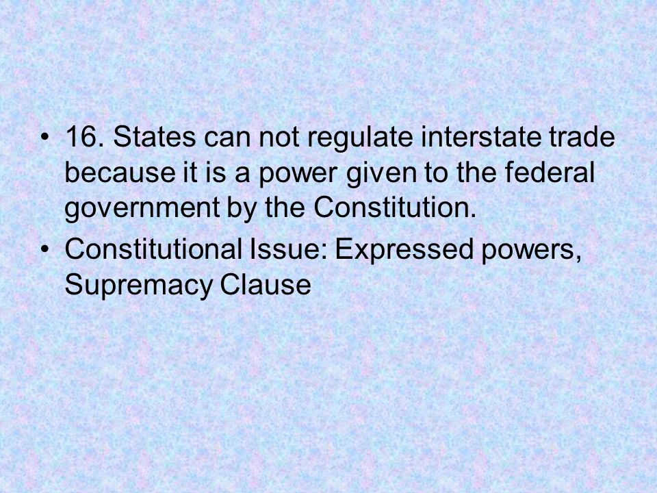 16. States can not regulate interstate trade because it is a power given to the federal government by the Constitution. Constitutional Issue: Expresse