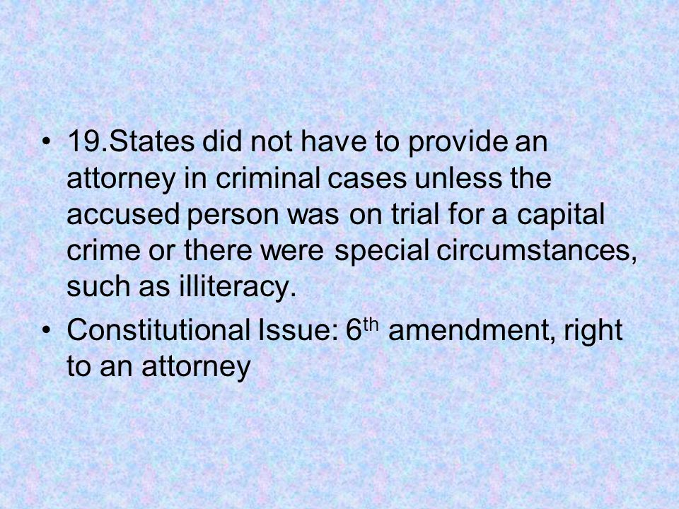 19.States did not have to provide an attorney in criminal cases unless the accused person was on trial for a capital crime or there were special circumstances, such as illiteracy.