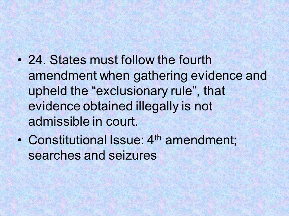 """24. States must follow the fourth amendment when gathering evidence and upheld the """"exclusionary rule"""", that evidence obtained illegally is not admiss"""