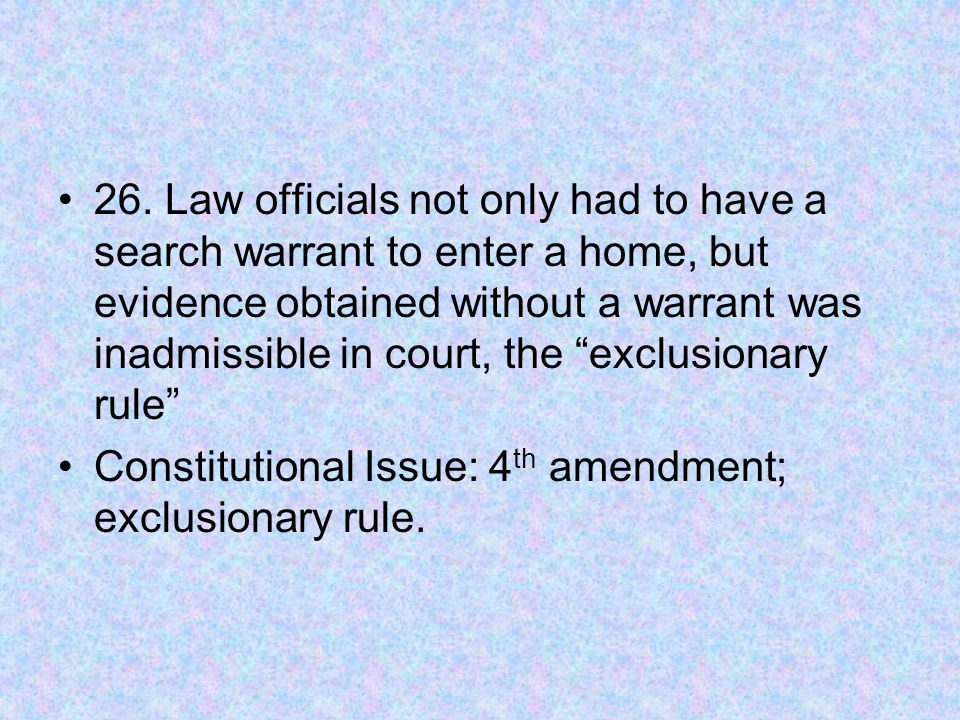 """26. Law officials not only had to have a search warrant to enter a home, but evidence obtained without a warrant was inadmissible in court, the """"exclu"""