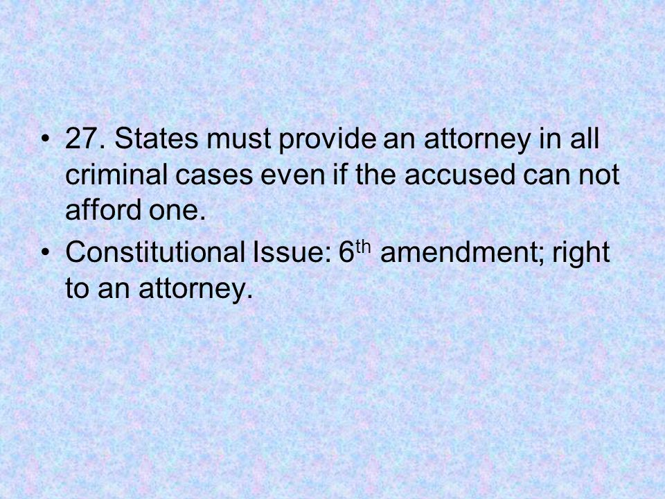 27. States must provide an attorney in all criminal cases even if the accused can not afford one.