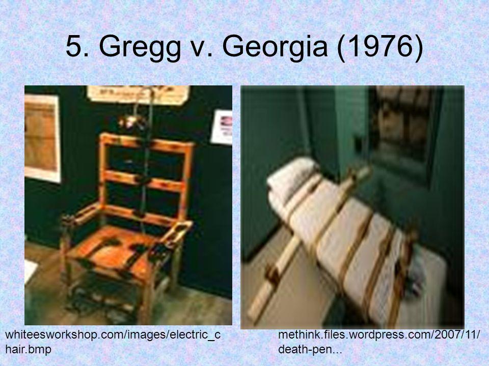 5. Gregg v. Georgia (1976) whiteesworkshop.com/images/electric_c hair.bmp methink.files.wordpress.com/2007/11/ death-pen...