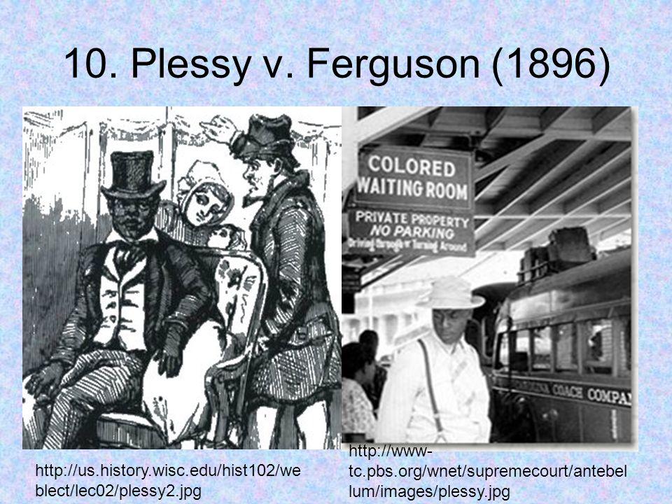 10. Plessy v. Ferguson (1896) http://us.history.wisc.edu/hist102/we blect/lec02/plessy2.jpg http://www- tc.pbs.org/wnet/supremecourt/antebel lum/image