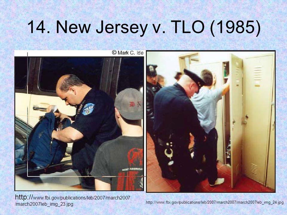 14. New Jersey v. TLO (1985) http:// www.fbi.gov/publications/leb/2007/march2007 /march2007leb_img_23.jpg http://www.fbi.gov/publications/leb/2007/mar