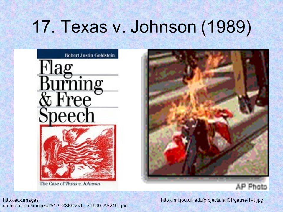 17. Texas v. Johnson (1989) http://ecx.images- amazon.com/images/I/51PP33KCVVL._SL500_AA240_.jpg http://iml.jou.ufl.edu/projects/fall01/gause/TvJ.jpg