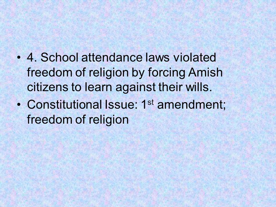 4. School attendance laws violated freedom of religion by forcing Amish citizens to learn against their wills. Constitutional Issue: 1 st amendment; f