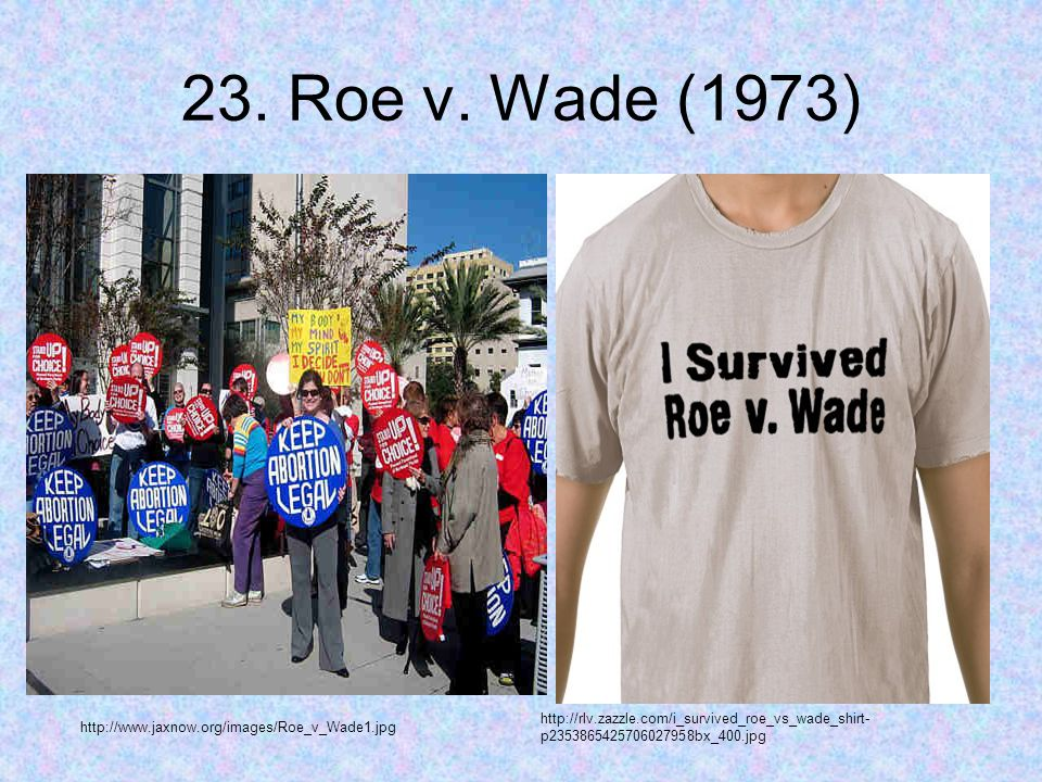 23. Roe v. Wade (1973) http://www.jaxnow.org/images/Roe_v_Wade1.jpg http://rlv.zazzle.com/i_survived_roe_vs_wade_shirt- p2353865425706027958bx_400.jpg