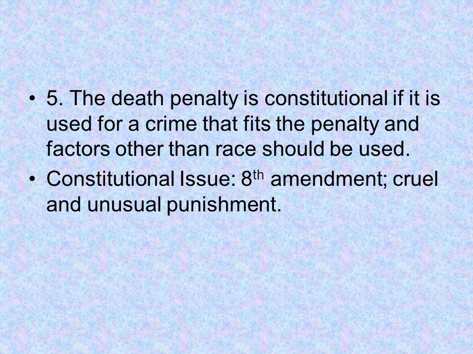 5. The death penalty is constitutional if it is used for a crime that fits the penalty and factors other than race should be used. Constitutional Issu