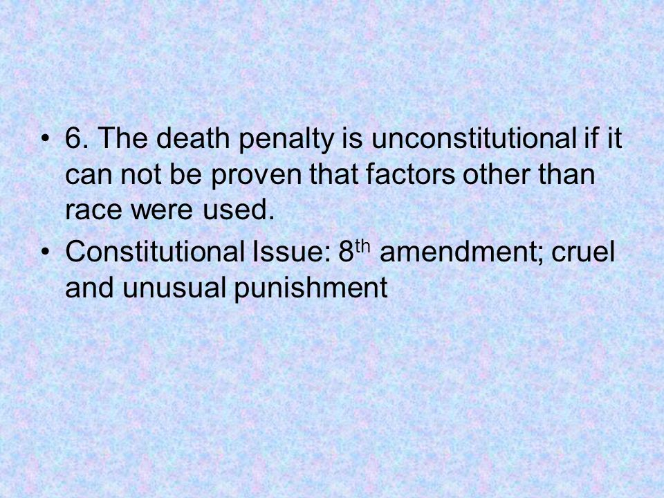 6. The death penalty is unconstitutional if it can not be proven that factors other than race were used. Constitutional Issue: 8 th amendment; cruel a