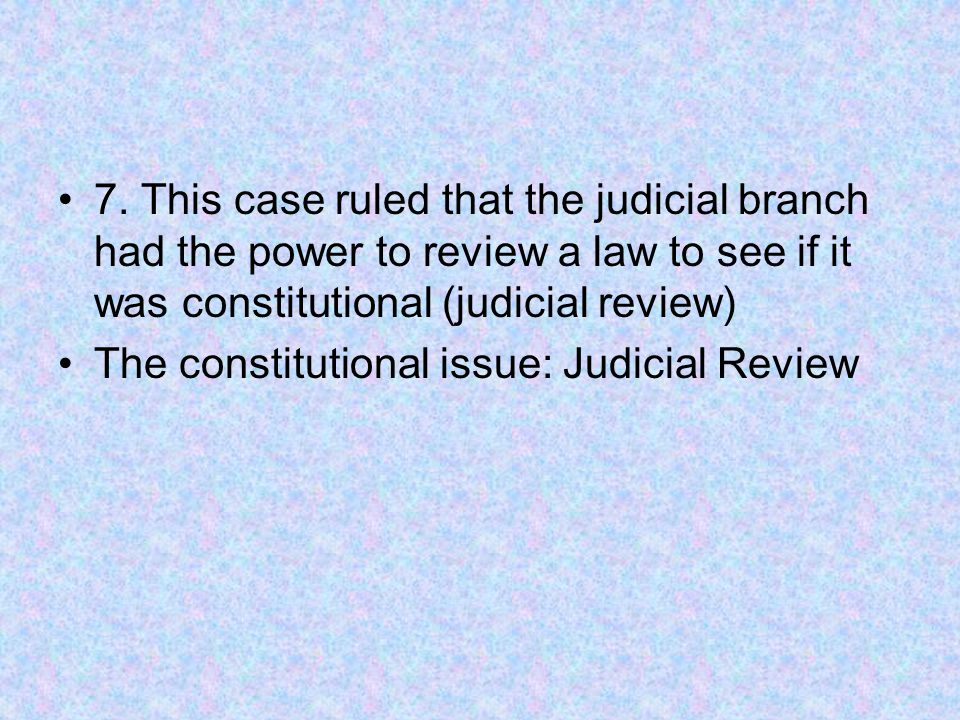 7. This case ruled that the judicial branch had the power to review a law to see if it was constitutional (judicial review) The constitutional issue: